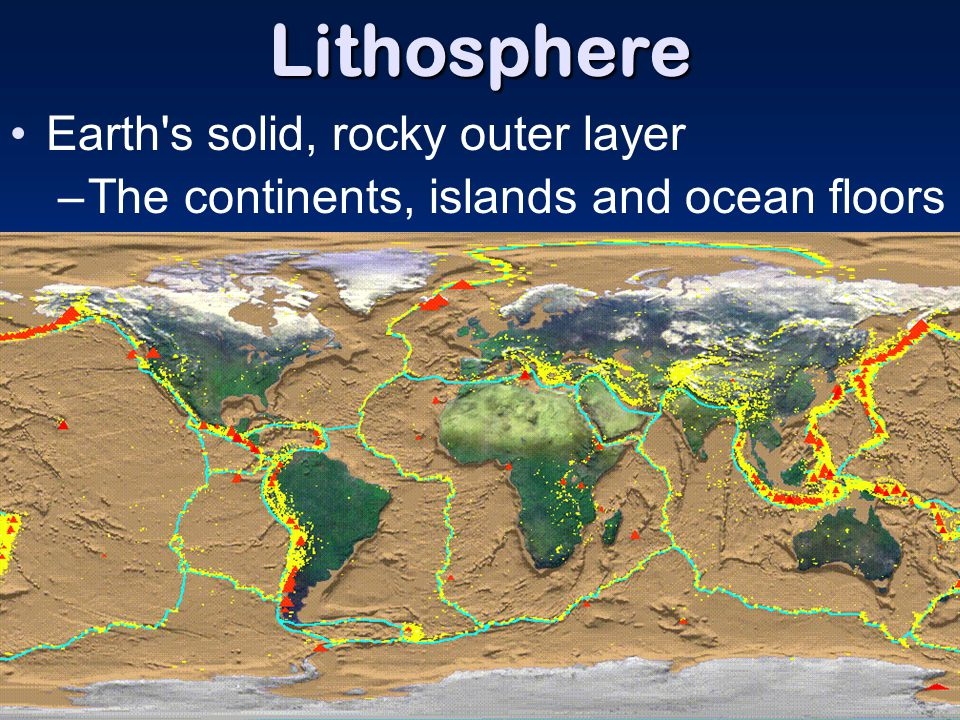 Lithosphere Earth's solid, rocky outer layer –The continents, islands and ocean floors