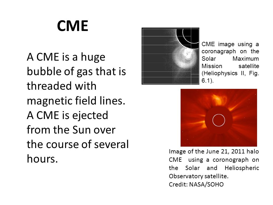 CME A CME is a huge bubble of gas that is threaded with magnetic field lines.