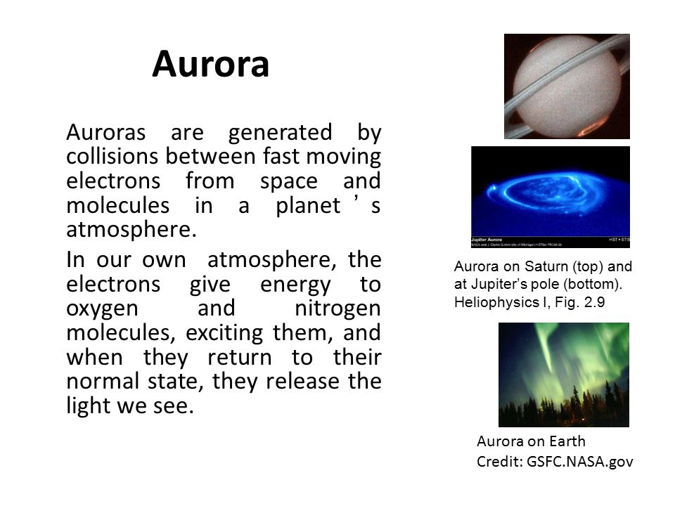 Aurora Auroras are generated by collisions between fast moving electrons from space and molecules in a planet's atmosphere.