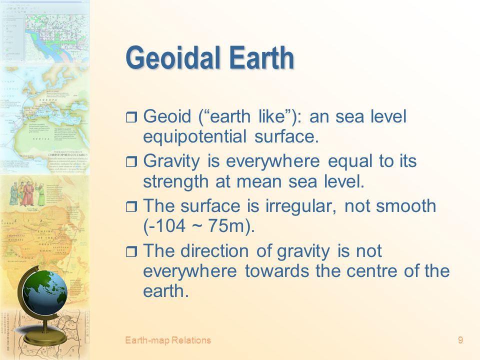 Earth-map Relations8 Ellipsoidal Earth (Cont.) Equatorial Axis Polar Axis North Pole South Pole Equator a b WGS 84 ellipsoid: a = 6,378,137m b = 6,356