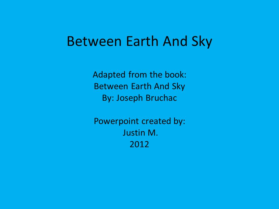 Between Earth And Sky Adapted from the book: Between Earth And Sky By: Joseph Bruchac Powerpoint created by: Justin M.