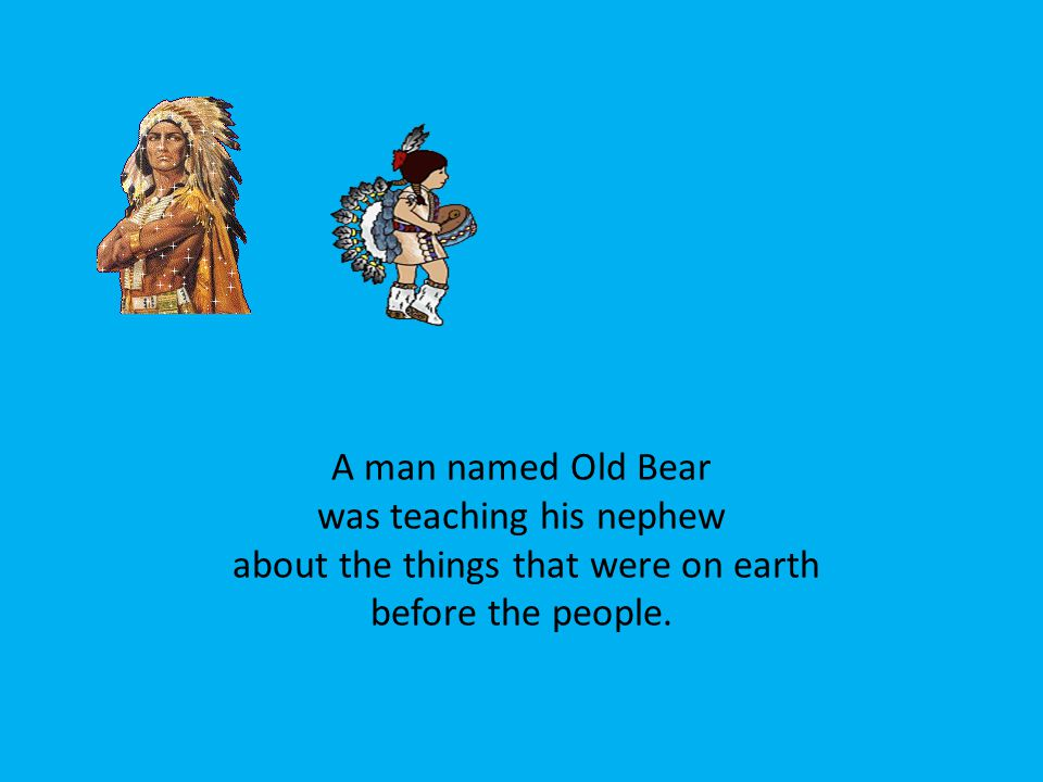 A man named Old Bear was teaching his nephew about the things that were on earth before the people.