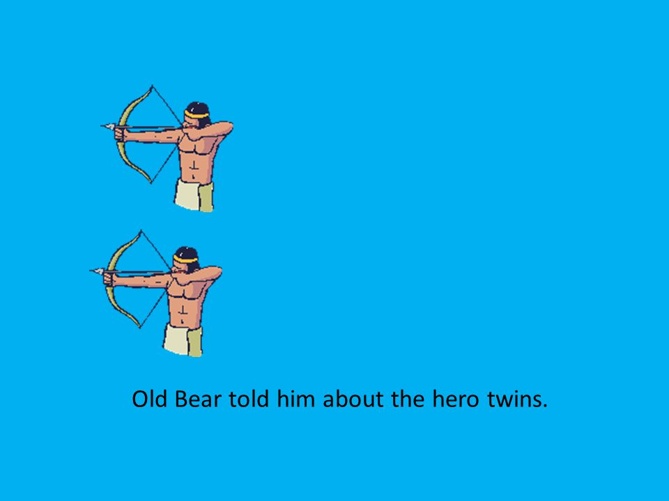 Old Bear told him about the hero twins.