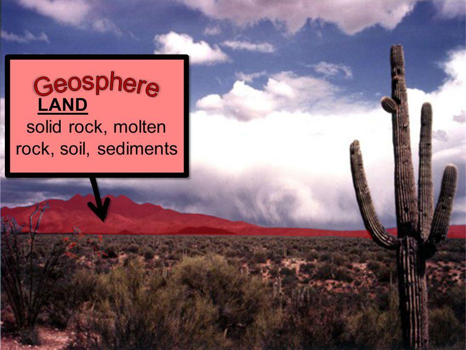 LAND solid rock, molten rock, soil, sediments LAND solid rock, molten rock, soil, sediments