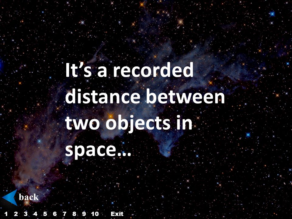 It's a recorded distance between two objects in space… back 12345687910Exit