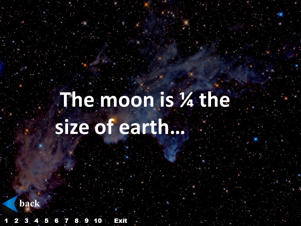 The moon is ¼ the size of earth… back 12345687910Exit