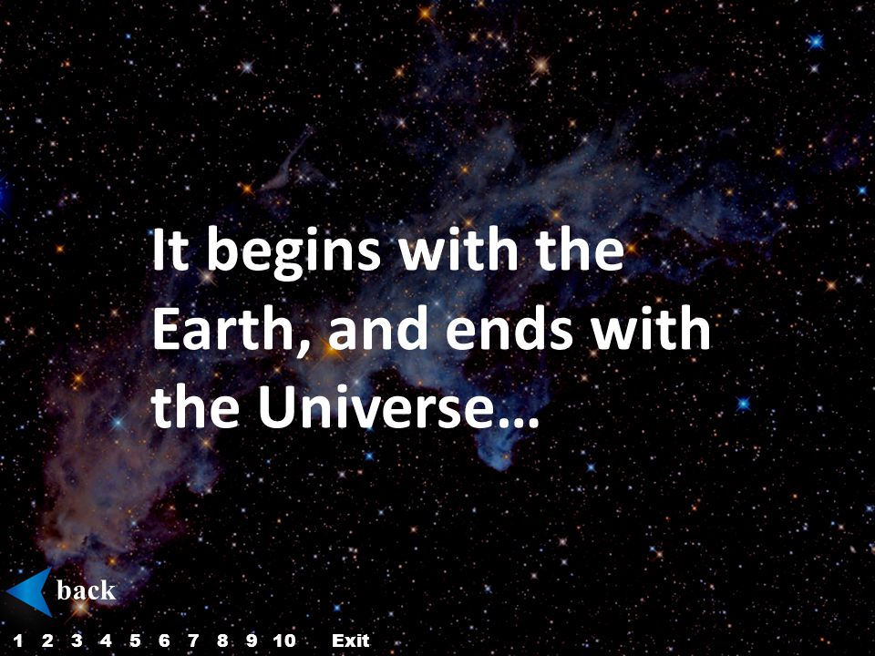 It begins with the Earth, and ends with the Universe… back 12345687910Exit