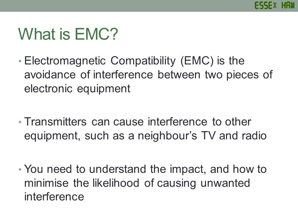 What is EMC? Electromagnetic Compatibility (EMC) is the avoidance of interference between two pieces of electronic equipment Transmitters can cause in