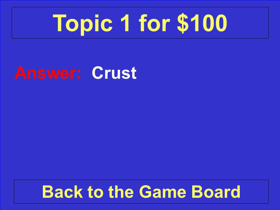 Answer: Crust Back to the Game Board Topic 1 for $100