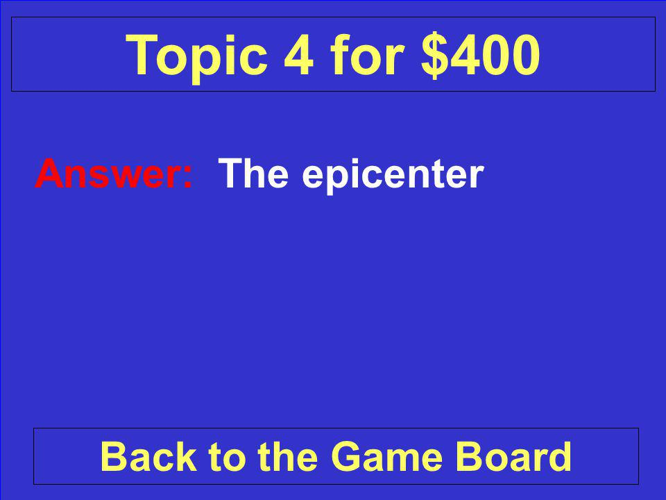 Question: What do we call the center of an earthquake Check Your Answer Topic 4 for $400