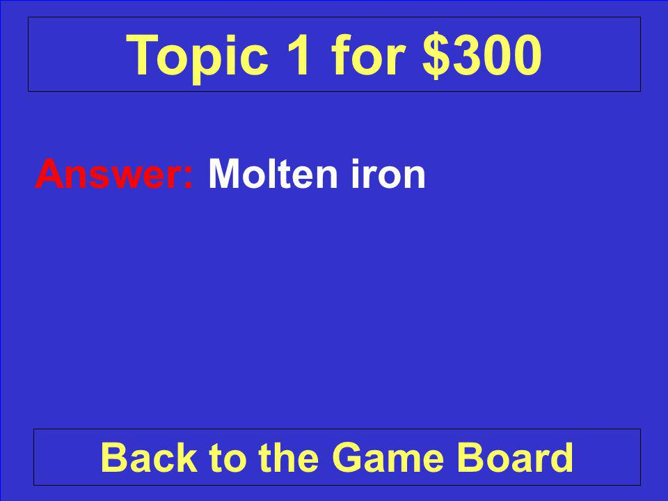 Answer: Molten iron Back to the Game Board Topic 1 for $300