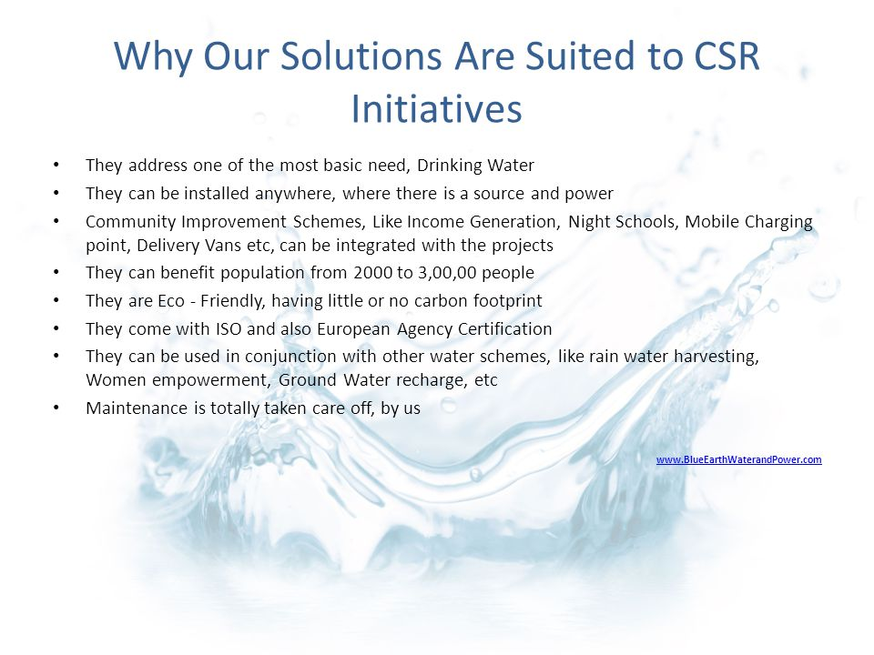 Why Our Solutions Are Suited to CSR Initiatives They address one of the most basic need, Drinking Water They can be installed anywhere, where there is a source and power Community Improvement Schemes, Like Income Generation, Night Schools, Mobile Charging point, Delivery Vans etc, can be integrated with the projects They can benefit population from 2000 to 3,00,00 people They are Eco - Friendly, having little or no carbon footprint They come with ISO and also European Agency Certification They can be used in conjunction with other water schemes, like rain water harvesting, Women empowerment, Ground Water recharge, etc Maintenance is totally taken care off, by us www.BlueEarthWaterandPower.com