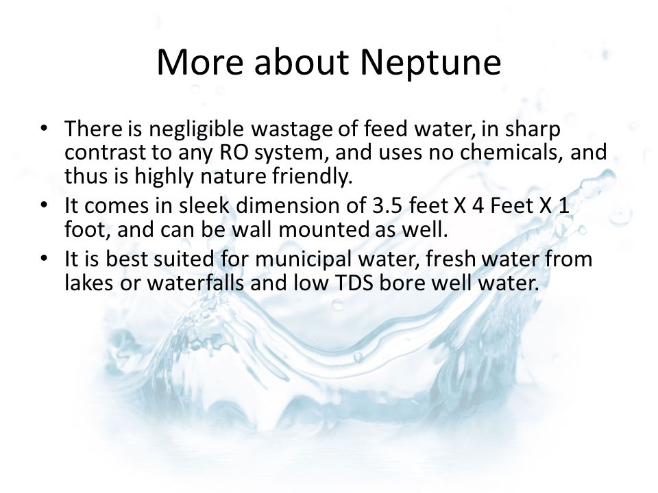 More about Neptune There is negligible wastage of feed water, in sharp contrast to any RO system, and uses no chemicals, and thus is highly nature friendly.