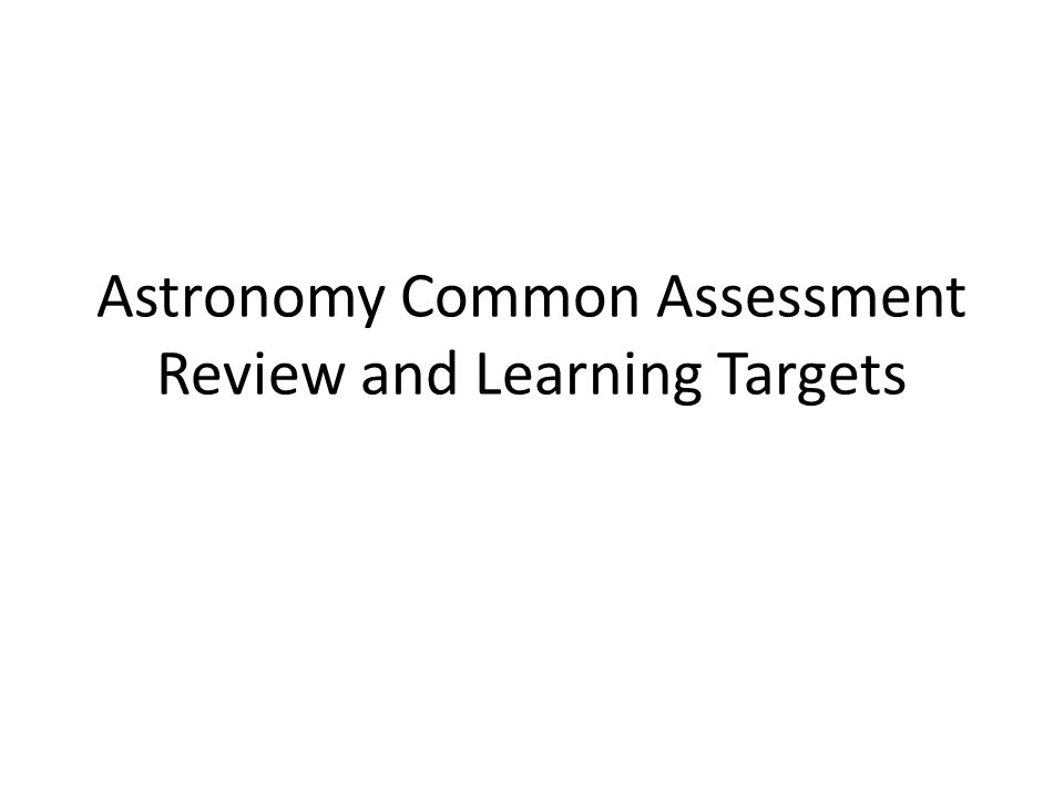 Astronomy Common Assessment Review and Learning Targets