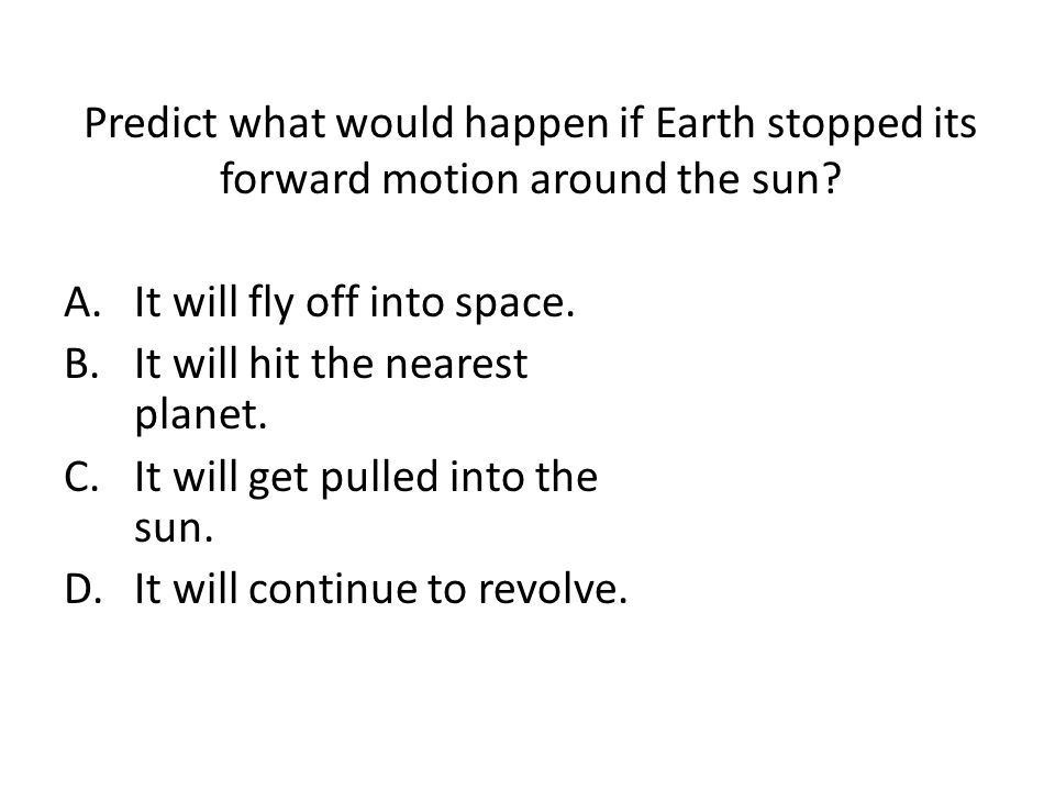Predict what would happen if Earth stopped its forward motion around the sun.