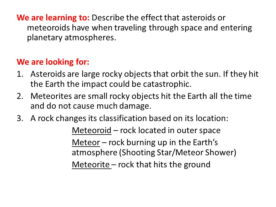 We are learning to: Describe the effect that asteroids or meteoroids have when traveling through space and entering planetary atmospheres.