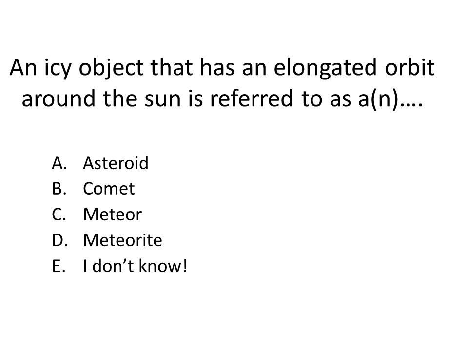 An icy object that has an elongated orbit around the sun is referred to as a(n)….