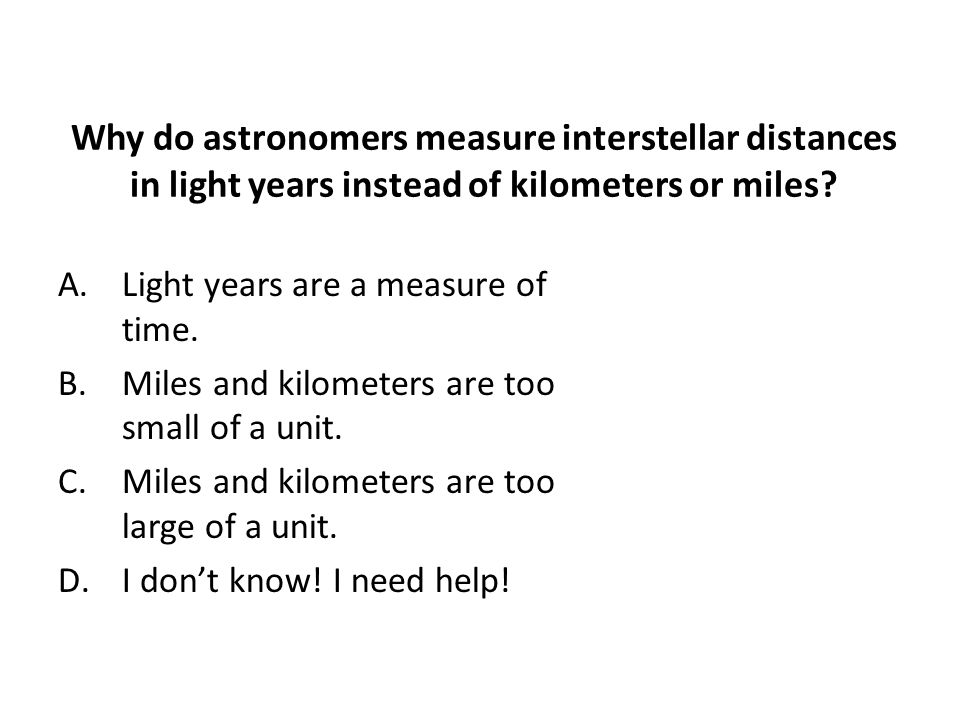 Why do astronomers measure interstellar distances in light years instead of kilometers or miles.