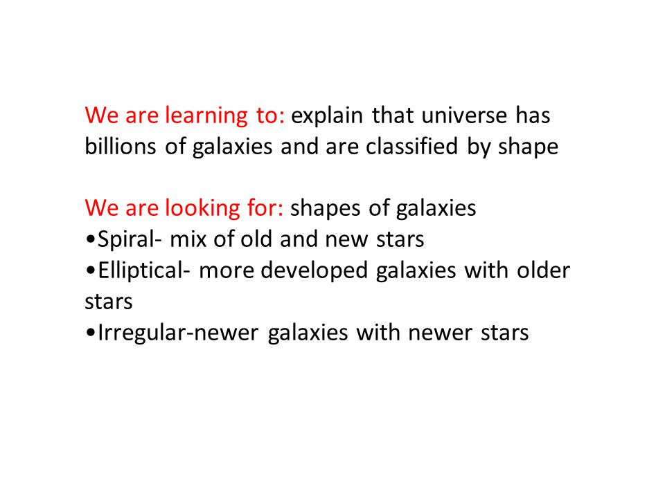 We are learning to: explain that universe has billions of galaxies and are classified by shape We are looking for: shapes of galaxies Spiral- mix of old and new stars Elliptical- more developed galaxies with older stars Irregular-newer galaxies with newer stars
