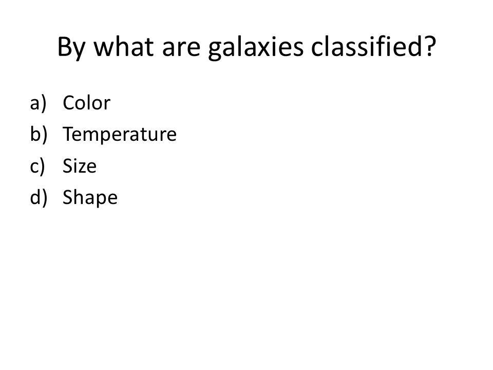 By what are galaxies classified? a)Color b)Temperature c)Size d)Shape