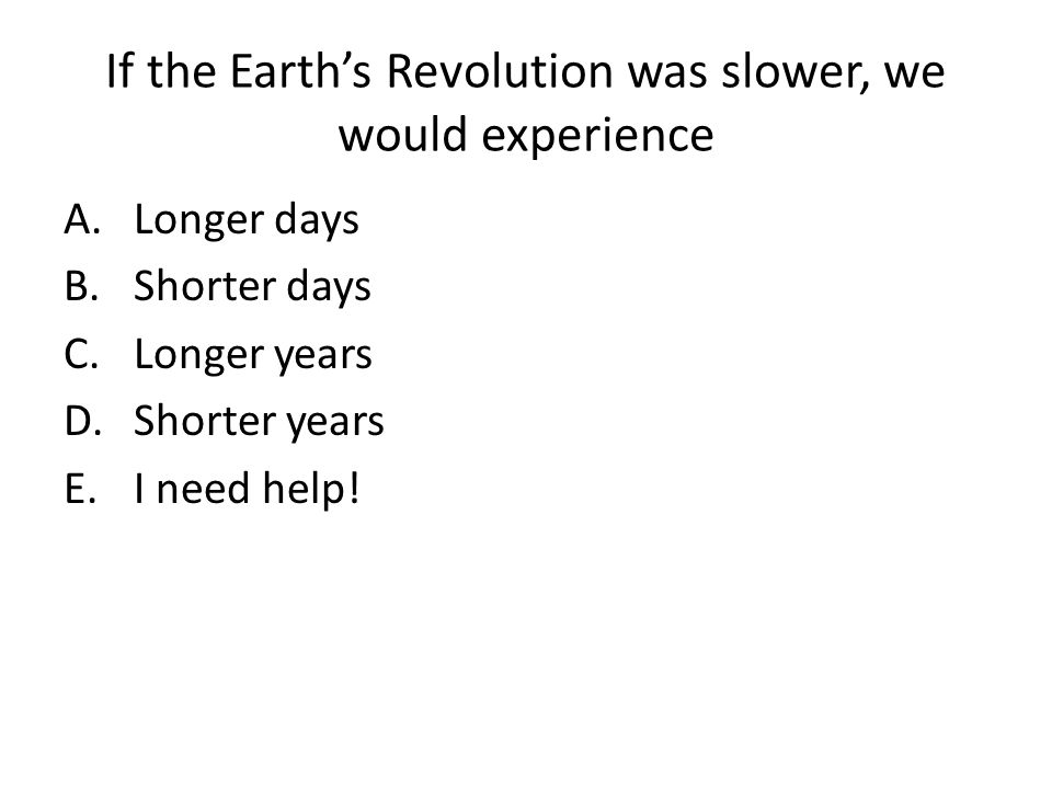 If the Earth's Revolution was slower, we would experience A.Longer days B.Shorter days C.Longer years D.Shorter years E.I need help!