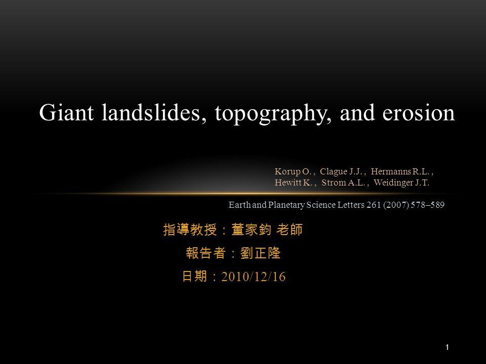 指導教授:董家鈞 老師 報告者:劉正隆 日期: 2010/12/16 Giant landslides, topography, and erosion Earth and Planetary Science Letters 261 (2007) 578–589 Korup O., Clague J.J., Hermanns R.L., Hewitt K., Strom A.L., Weidinger J.T.