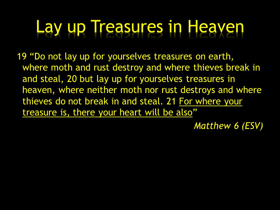 19 Do not lay up for yourselves treasures on earth, where moth and rust destroy and where thieves break in and steal, 20 but lay up for yourselves treasures in heaven, where neither moth nor rust destroys and where thieves do not break in and steal.