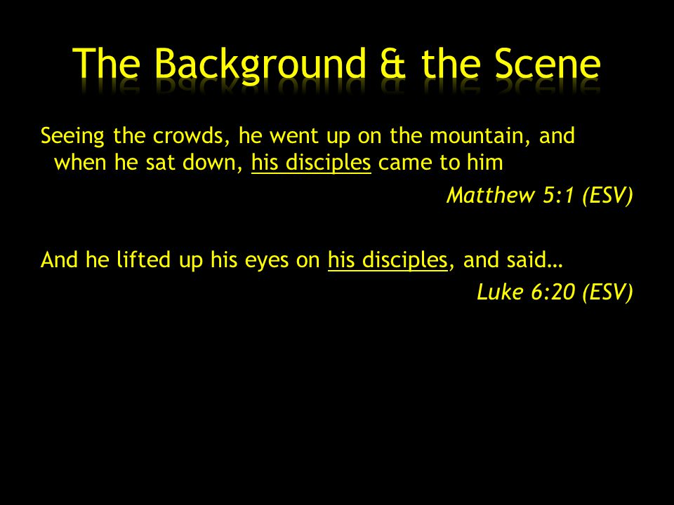 Seeing the crowds, he went up on the mountain, and when he sat down, his disciples came to him Matthew 5:1 (ESV) And he lifted up his eyes on his disciples, and said… Luke 6:20 (ESV)