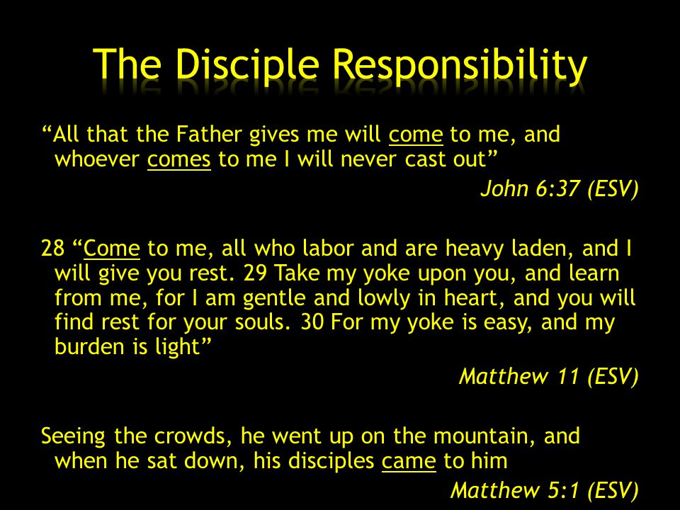 All that the Father gives me will come to me, and whoever comes to me I will never cast out John 6:37 (ESV) 28 Come to me, all who labor and are heavy laden, and I will give you rest.