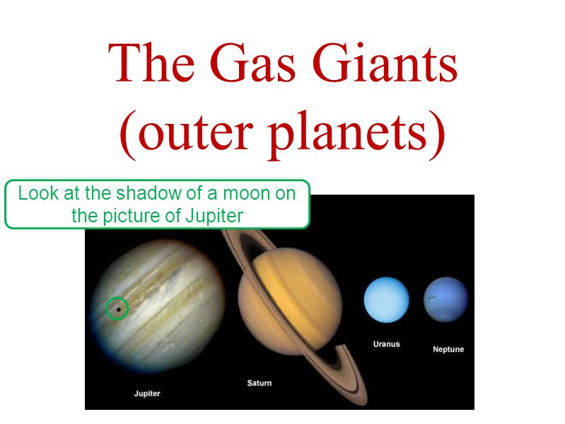 The Gas Giants (outer planets) Look at the shadow of a moon on the picture of Jupiter