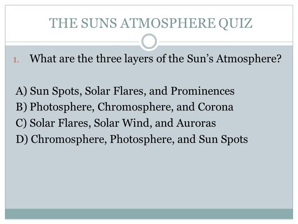 THE SUNS ATMOSPHERE QUIZ 1. What are the three layers of the Sun's Atmosphere.