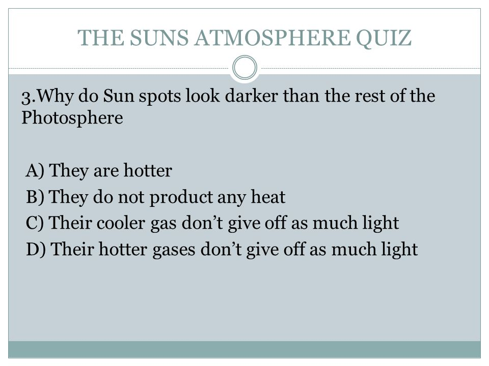 THE SUNS ATMOSPHERE QUIZ 3.Why do Sun spots look darker than the rest of the Photosphere A) They are hotter B) They do not product any heat C) Their cooler gas don't give off as much light D) Their hotter gases don't give off as much light
