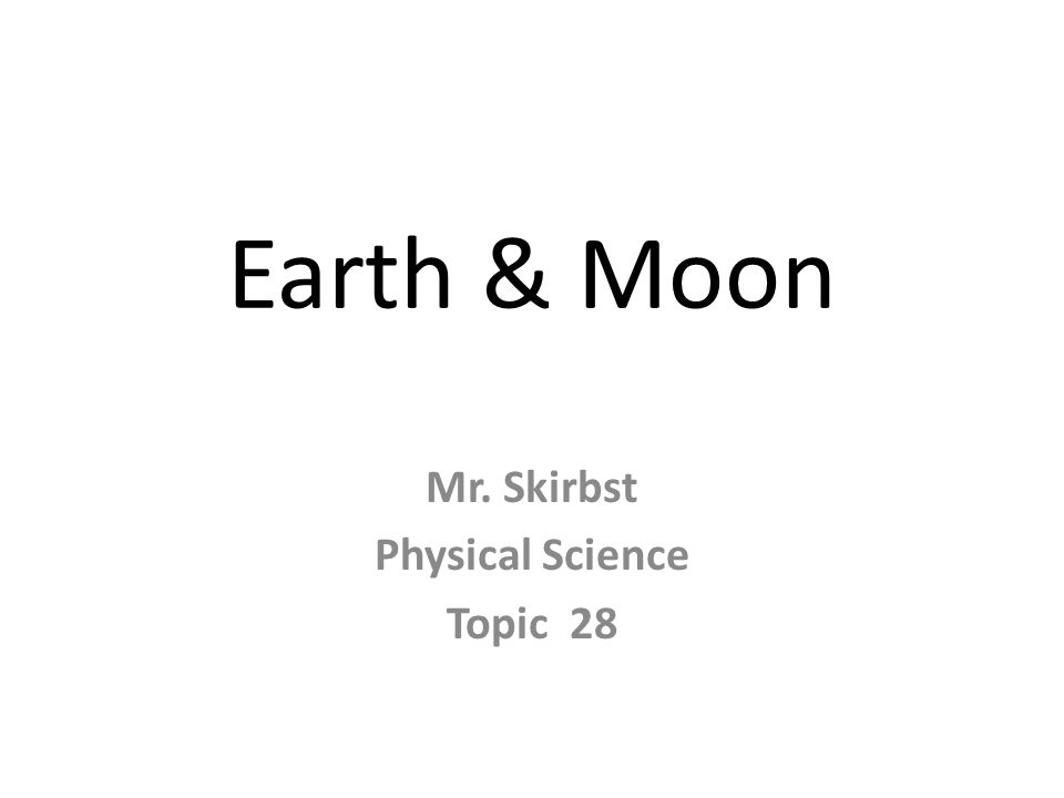 Earth & Moon Mr. Skirbst Physical Science Topic 28