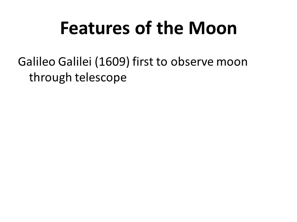 Features of the Moon Galileo Galilei (1609) first to observe moon through telescope