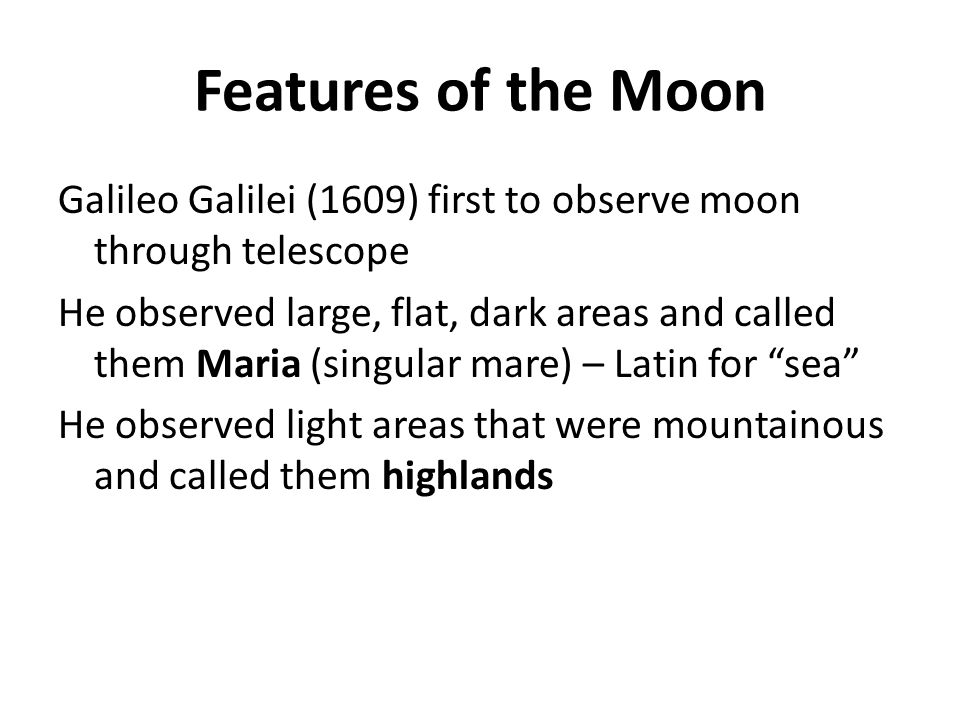 Features of the Moon Galileo Galilei (1609) first to observe moon through telescope He observed large, flat, dark areas and called them Maria (singula