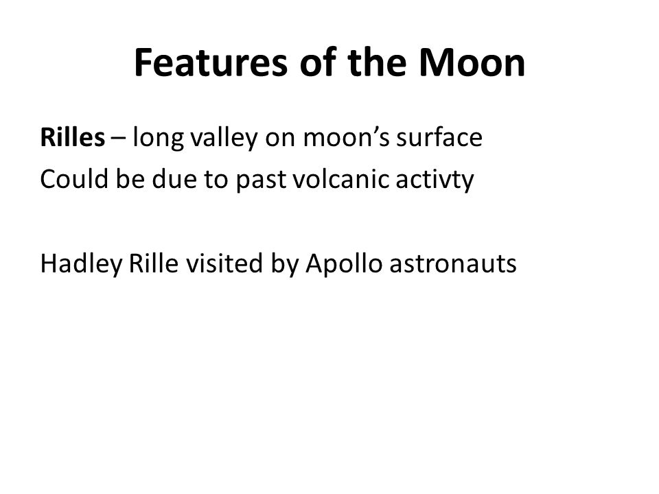Features of the Moon Rilles – long valley on moon's surface Could be due to past volcanic activty Hadley Rille visited by Apollo astronauts