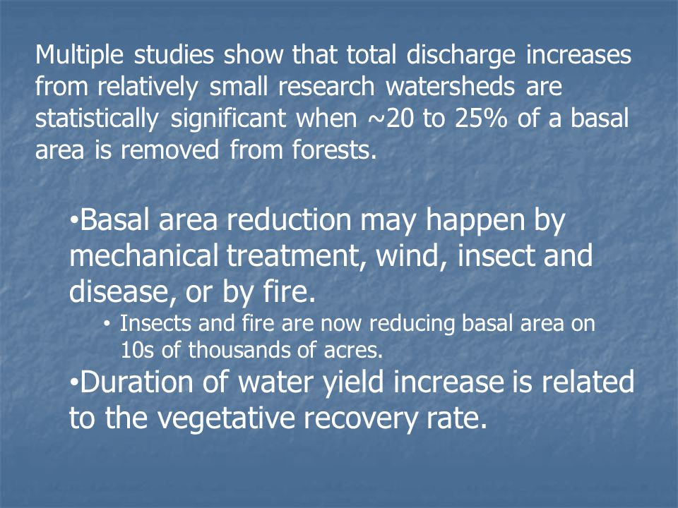 Multiple studies show that total discharge increases from relatively small research watersheds are statistically significant when ~20 to 25% of a basal area is removed from forests.