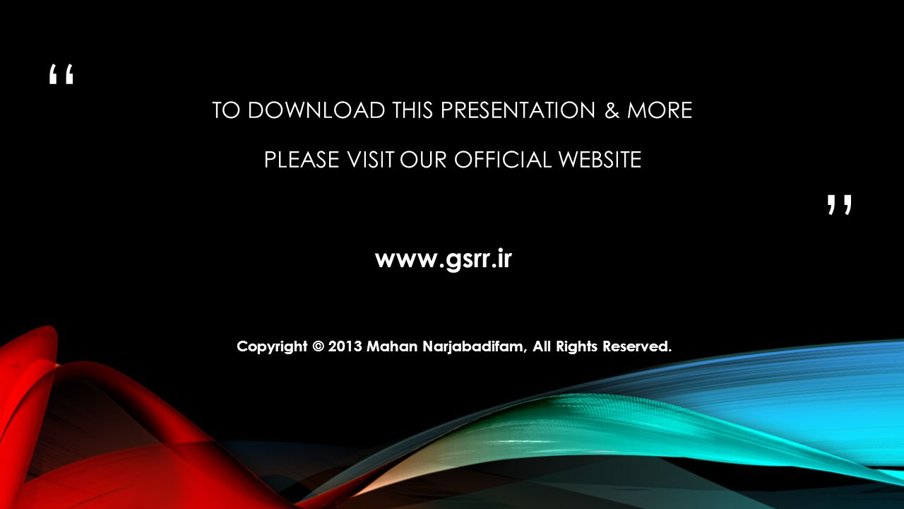 """ "" TO DOWNLOAD THIS PRESENTATION & MORE PLEASE VISIT OUR OFFICIAL WEBSITE www.gsrr.ir Copyright © 2013 Mahan Narjabadifam, All Rights Reserved."