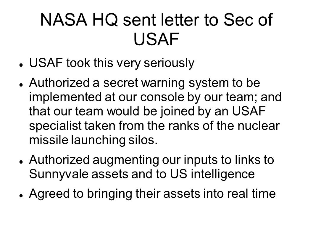 NASA HQ sent letter to Sec of USAF USAF took this very seriously Authorized a secret warning system to be implemented at our console by our team; and that our team would be joined by an USAF specialist taken from the ranks of the nuclear missile launching silos.