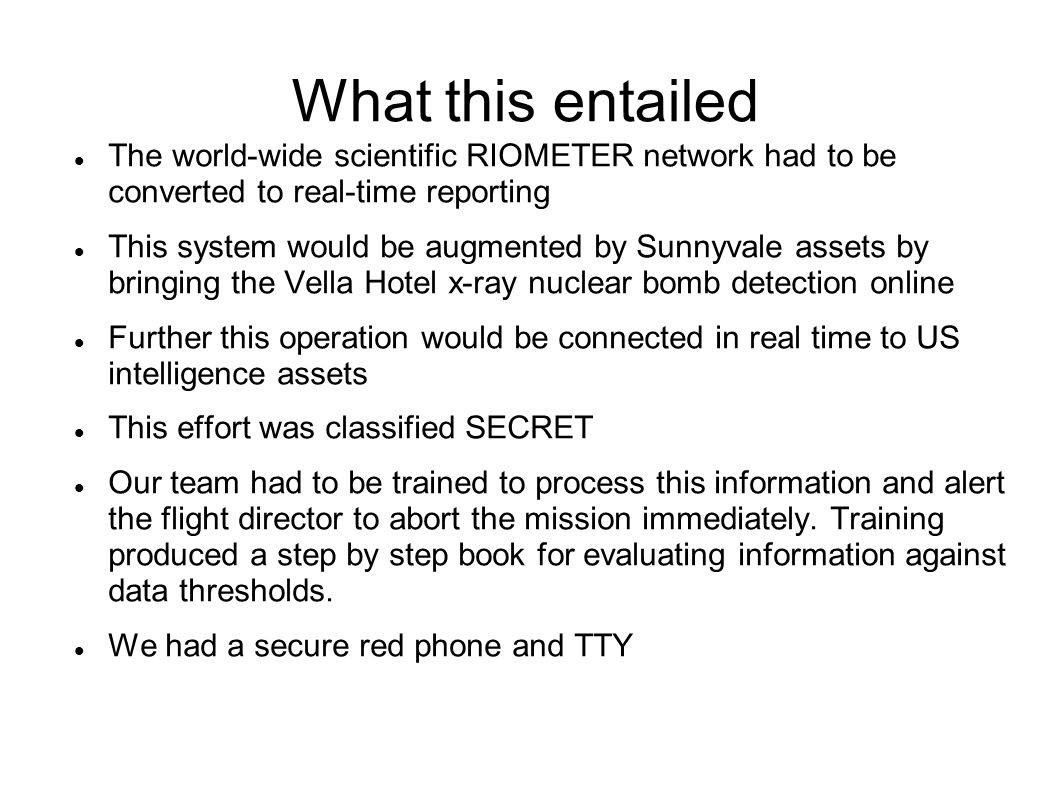 What this entailed The world-wide scientific RIOMETER network had to be converted to real-time reporting This system would be augmented by Sunnyvale assets by bringing the Vella Hotel x-ray nuclear bomb detection online Further this operation would be connected in real time to US intelligence assets This effort was classified SECRET Our team had to be trained to process this information and alert the flight director to abort the mission immediately.