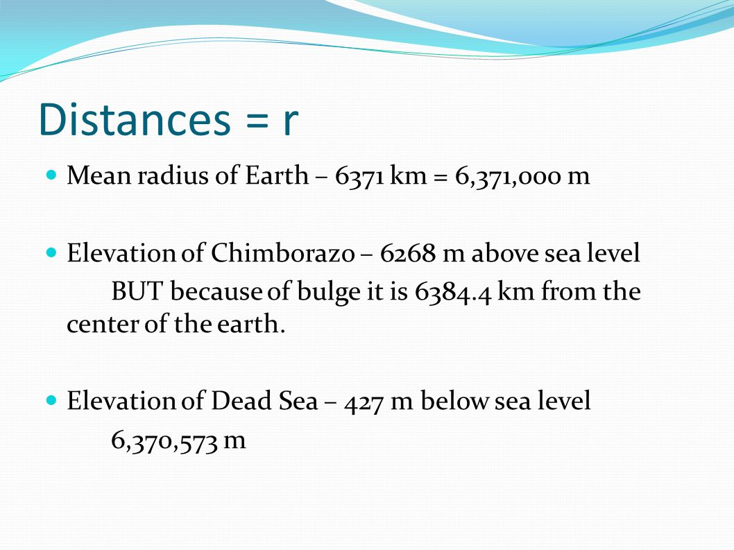 Distances = r Mean radius of Earth – 6371 km = 6,371,000 m Elevation of Chimborazo – 6268 m above sea level BUT because of bulge it is 6384.4 km from the center of the earth.