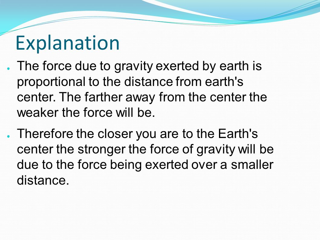 Explanation ● The force due to gravity exerted by earth is proportional to the distance from earth s center.