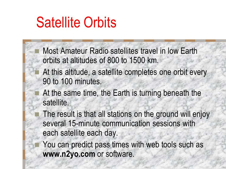 Satellite Orbits Most Amateur Radio satellites travel in low Earth orbits at altitudes of 800 to 1500 km.