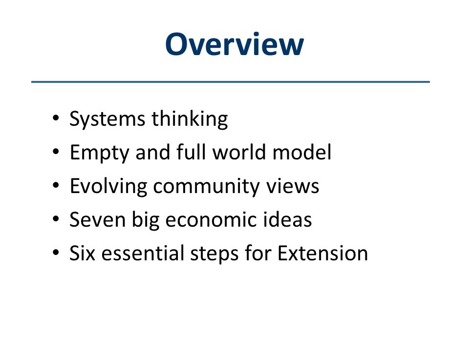 Overview Systems thinking Empty and full world model Evolving community views Seven big economic ideas Six essential steps for Extension