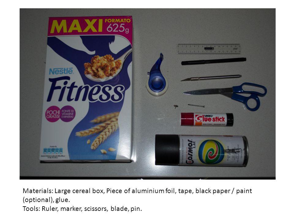 Materials: Large cereal box, Piece of aluminium foil, tape, black paper / paint (optional), glue. Tools: Ruler, marker, scissors, blade, pin.