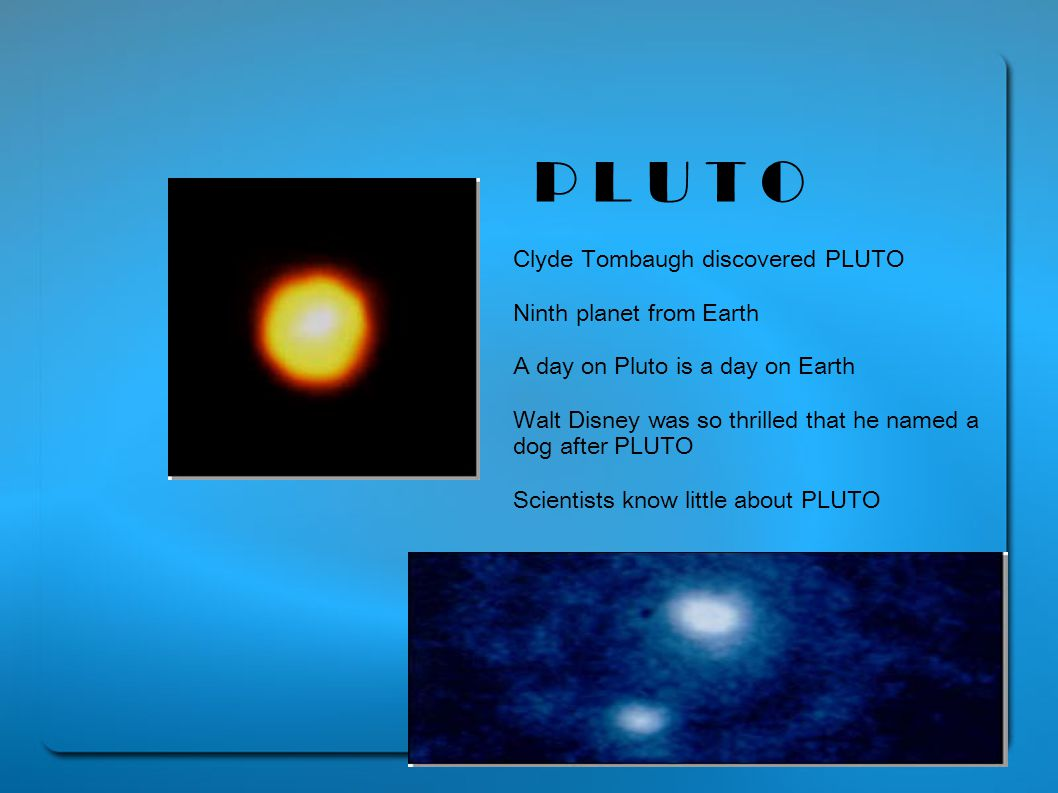 P L U T O Clyde Tombaugh discovered PLUTO Ninth planet from Earth A day on Pluto is a day on Earth Walt Disney was so thrilled that he named a dog after PLUTO Scientists know little about PLUTO