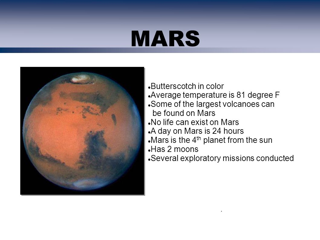. Butterscotch in color Average temperature is 81 degree F Some of the largest volcanoes can be found on Mars No life can exist on Mars A day on Mars