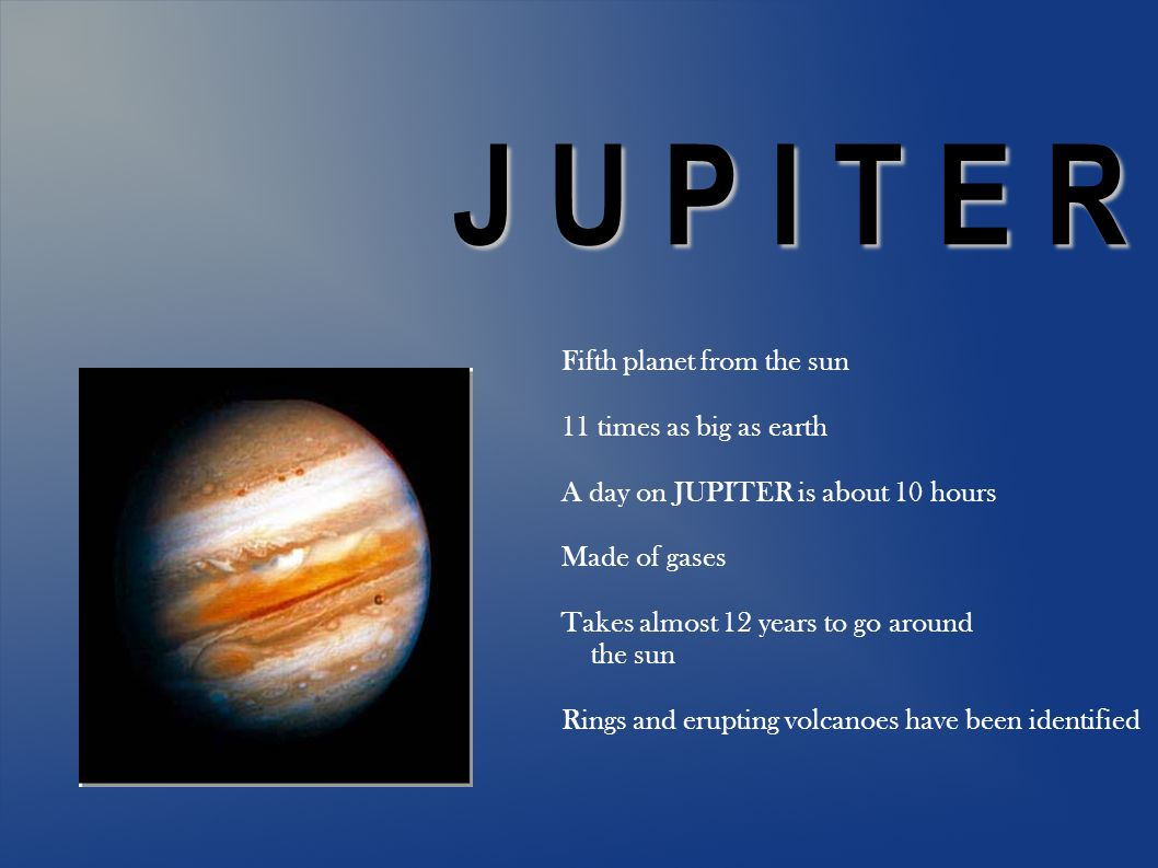 J U P I T E R Fifth planet from the sun 11 times as big as earth A day on JUPITER is about 10 hours Made of gases Takes almost 12 years to go around the sun Rings and erupting volcanoes have been identified