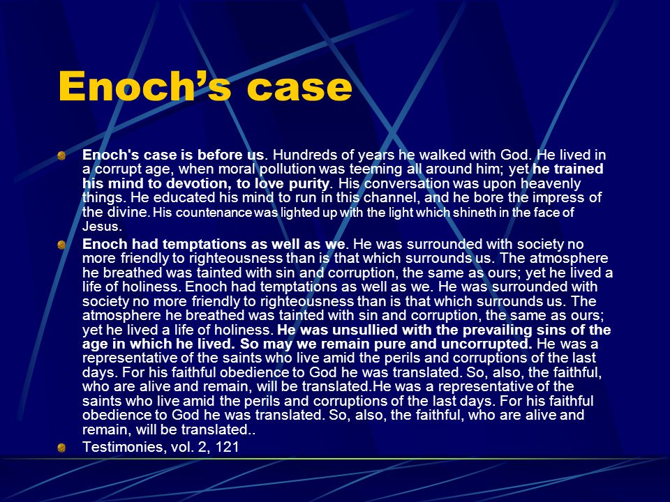 Enoch's case Enoch's case is before us. Hundreds of years he walked with God. He lived in a corrupt age, when moral pollution was teeming all around h