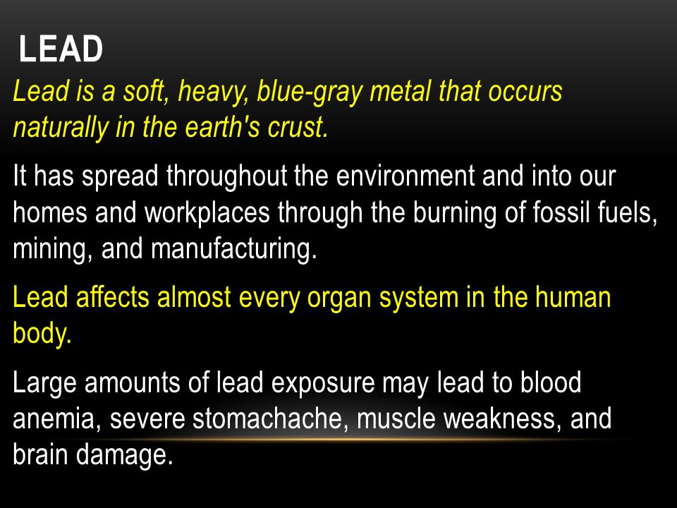 Lead is a soft, heavy, blue-gray metal that occurs naturally in the earth's crust. It has spread throughout the environment and into our homes and wor